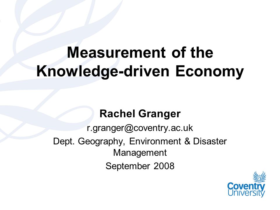 Measurement of the Knowledge-driven Economy Rachel Granger r.granger@coventry.ac.uk Dept.