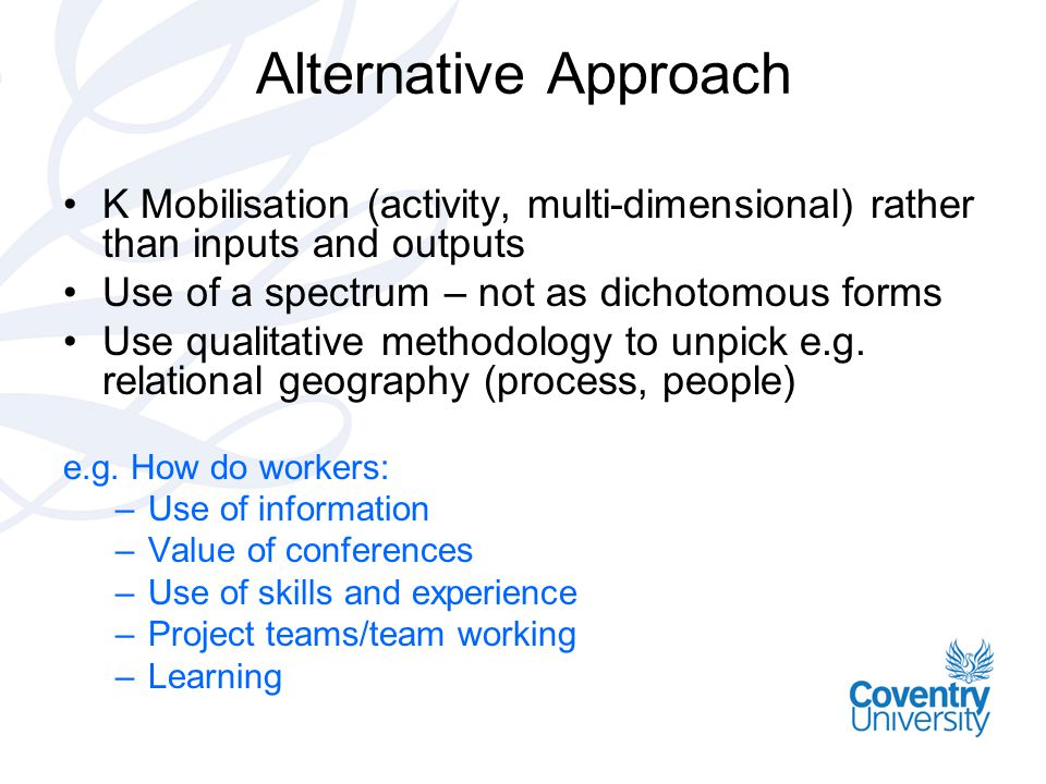 Alternative Approach •K Mobilisation (activity, multi-dimensional) rather than inputs and outputs •Use of a spectrum – not as dichotomous forms •Use q