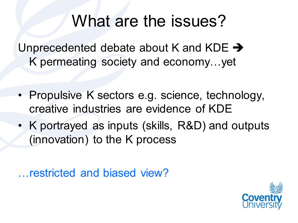 What are the issues? Unprecedented debate about K and KDE  K permeating society and economy…yet •Propulsive K sectors e.g. science, technology, creat