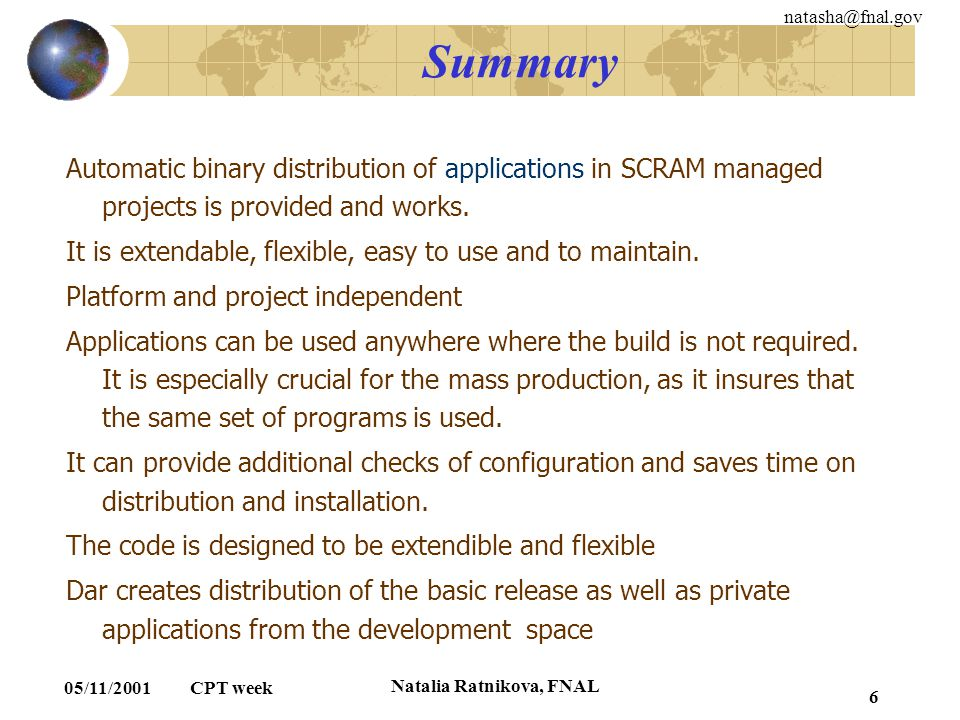 natasha@fnal.gov 05/11/2001 CPT week Natalia Ratnikova, FNAL 6 Summary Automatic binary distribution of applications in SCRAM managed projects is prov