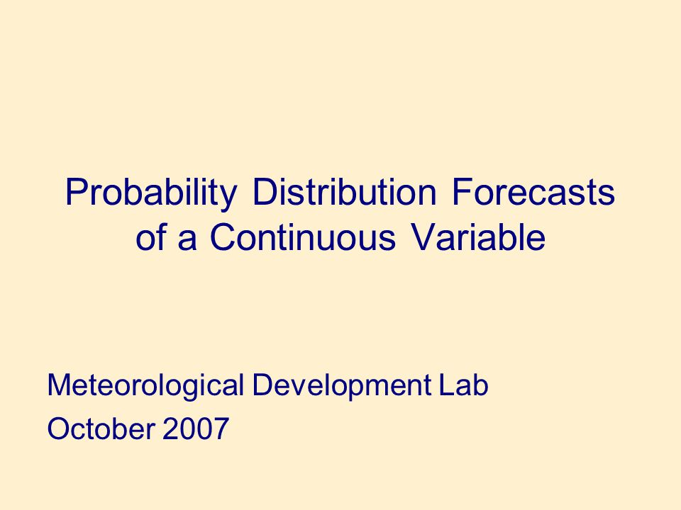 Probability Distribution Forecasts of a Continuous Variable Meteorological Development Lab October 2007