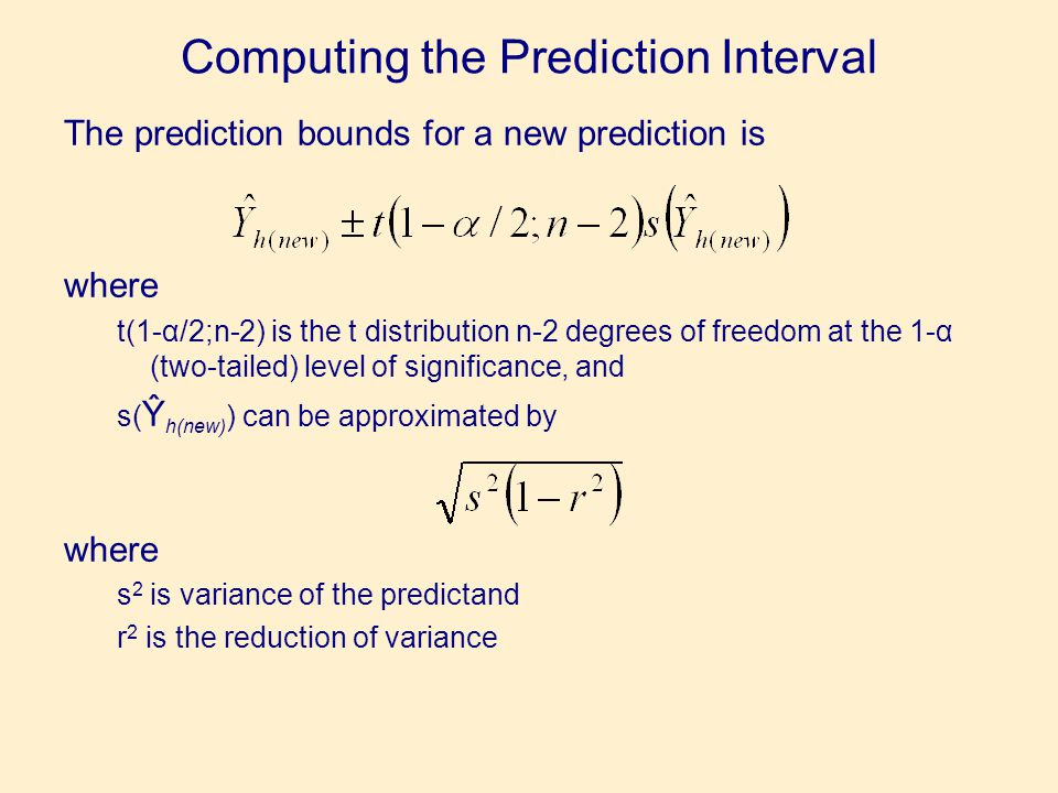 Computing the Prediction Interval The prediction bounds for a new prediction is where t(1-α/2;n-2) is the t distribution n-2 degrees of freedom at the 1-α (two-tailed) level of significance, and s( Ŷ h(new) ) can be approximated by where s 2 is variance of the predictand r 2 is the reduction of variance