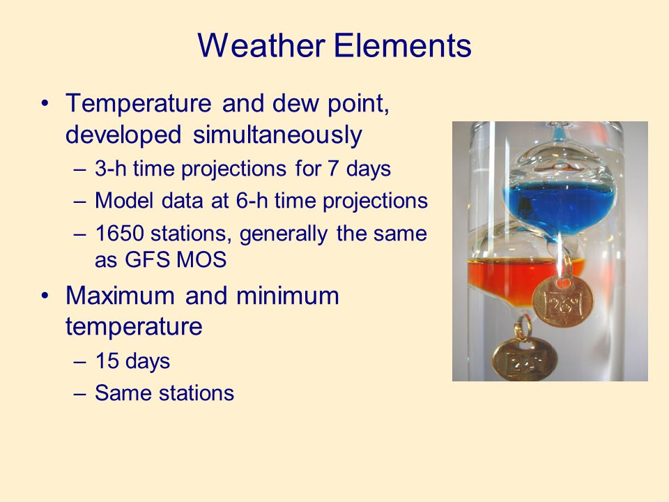 Weather Elements •Temperature and dew point, developed simultaneously –3-h time projections for 7 days –Model data at 6-h time projections –1650 stations, generally the same as GFS MOS •Maximum and minimum temperature –15 days –Same stations