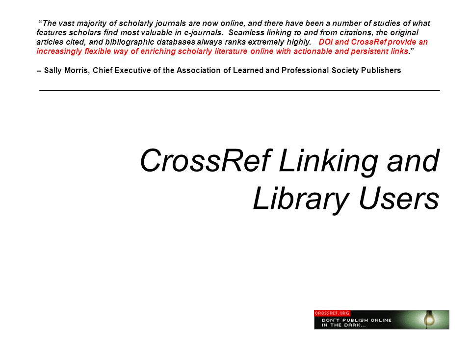 CrossRef Linking and Library Users The vast majority of scholarly journals are now online, and there have been a number of studies of what features scholars find most valuable in e-journals.