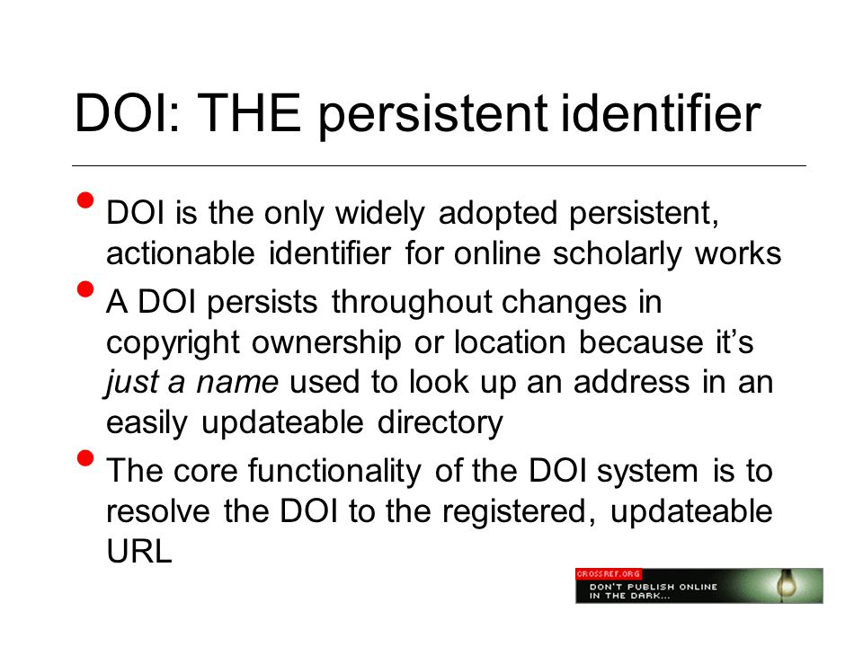 DOI: THE persistent identifier • DOI is the only widely adopted persistent, actionable identifier for online scholarly works • A DOI persists throughout changes in copyright ownership or location because it's just a name used to look up an address in an easily updateable directory • The core functionality of the DOI system is to resolve the DOI to the registered, updateable URL