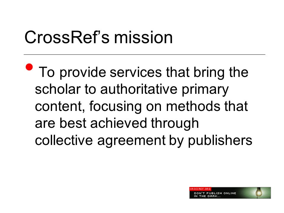 CrossRef's mission • To provide services that bring the scholar to authoritative primary content, focusing on methods that are best achieved through collective agreement by publishers