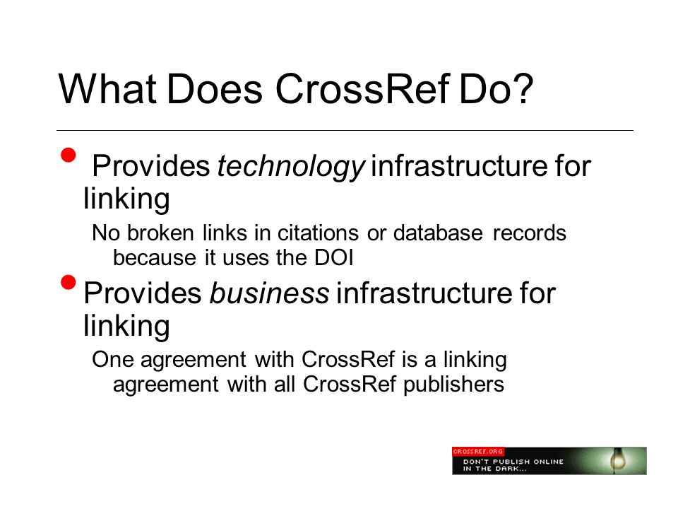 What Does CrossRef Do? • Provides technology infrastructure for linking No broken links in citations or database records because it uses the DOI • Pro