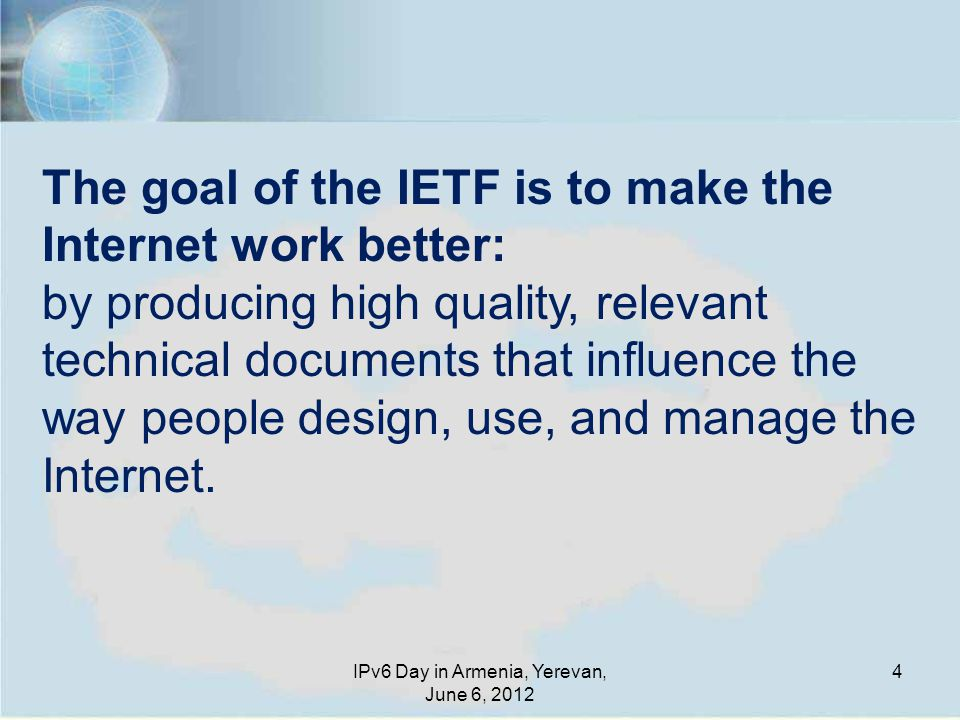 4 The goal of the IETF is to make the Internet work better: by producing high quality, relevant technical documents that influence the way people design, use, and manage the Internet.