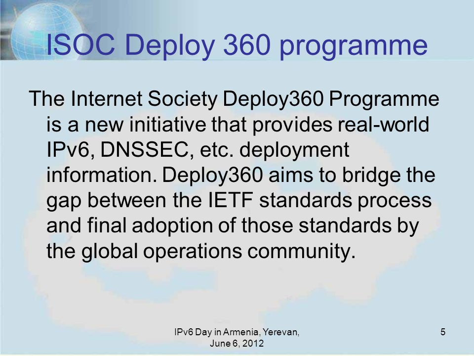 5 ISOC Deploy 360 programme The Internet Society Deploy360 Programme is a new initiative that provides real-world IPv6, DNSSEC, etc.