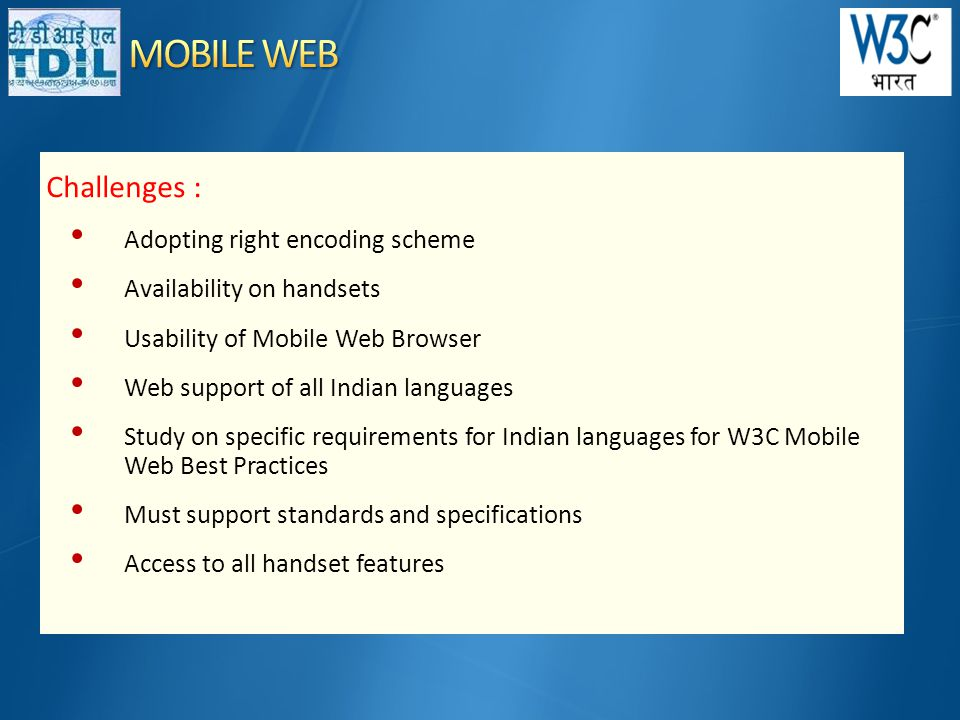 Challenges : • Adopting right encoding scheme • Availability on handsets • Usability of Mobile Web Browser • Web support of all Indian languages • Study on specific requirements for Indian languages for W3C Mobile Web Best Practices • Must support standards and specifications • Access to all handset features