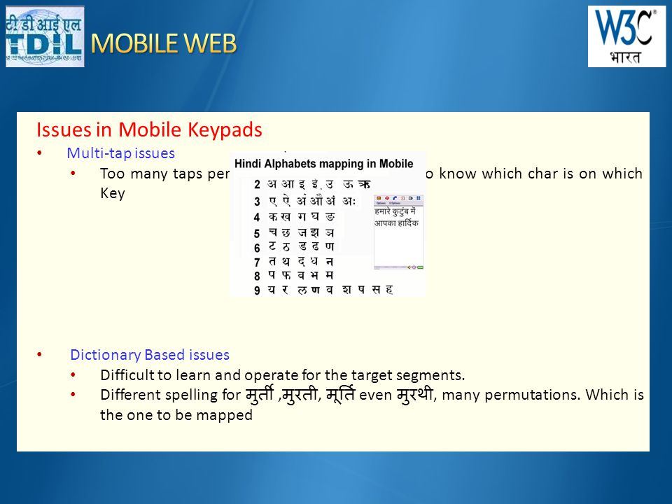Issues in Mobile Keypads • Multi-tap issues • Too many taps per key for each char No way to know which char is on which Key • Dictionary Based issues • Difficult to learn and operate for the target segments.