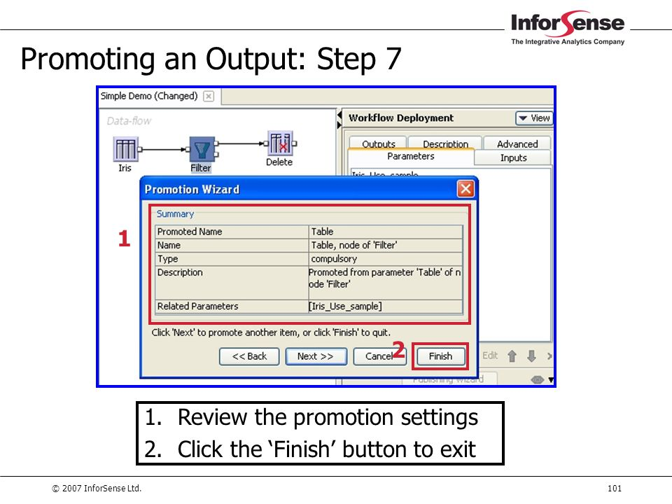 © 2007 InforSense Ltd.101 Promoting an Output: Step 7 1.Review the promotion settings 2.Click the 'Finish' button to exit 1 2