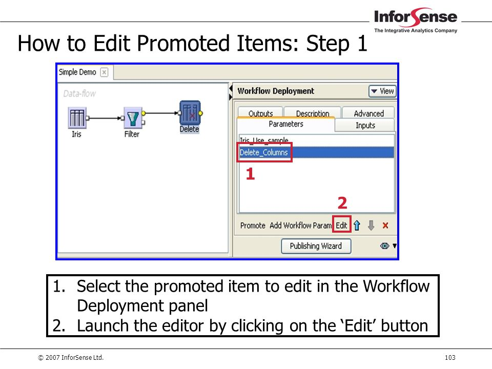 © 2007 InforSense Ltd.103 How to Edit Promoted Items: Step 1 1.Select the promoted item to edit in the Workflow Deployment panel 2.Launch the editor b