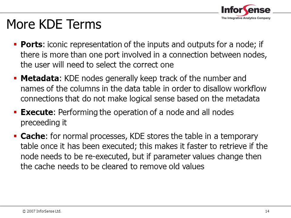 © 2007 InforSense Ltd.14 More KDE Terms  Ports: iconic representation of the inputs and outputs for a node; if there is more than one port involved i