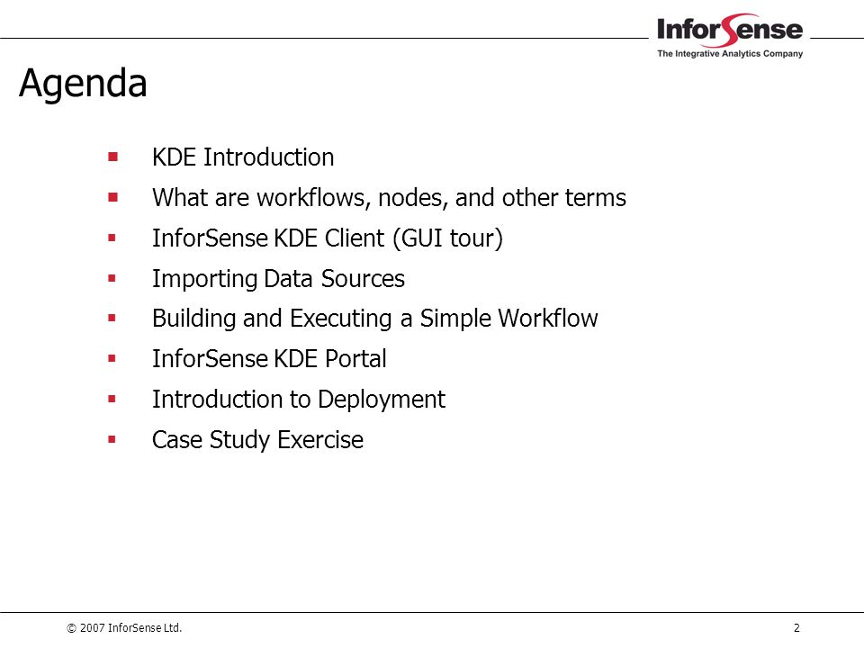 © 2007 InforSense Ltd.83 Agenda  KDE Introduction  What are workflows, nodes, and other terms  InforSense KDE Client (GUI tour)  Importing Data Sources  Building and Executing a Simple Workflow  InforSense KDE Portal  Introduction to Deployment  Case Study Exercise
