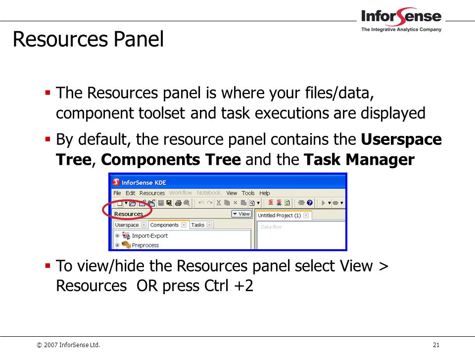 © 2007 InforSense Ltd.21 Resources Panel  The Resources panel is where your files/data, component toolset and task executions are displayed  By defa