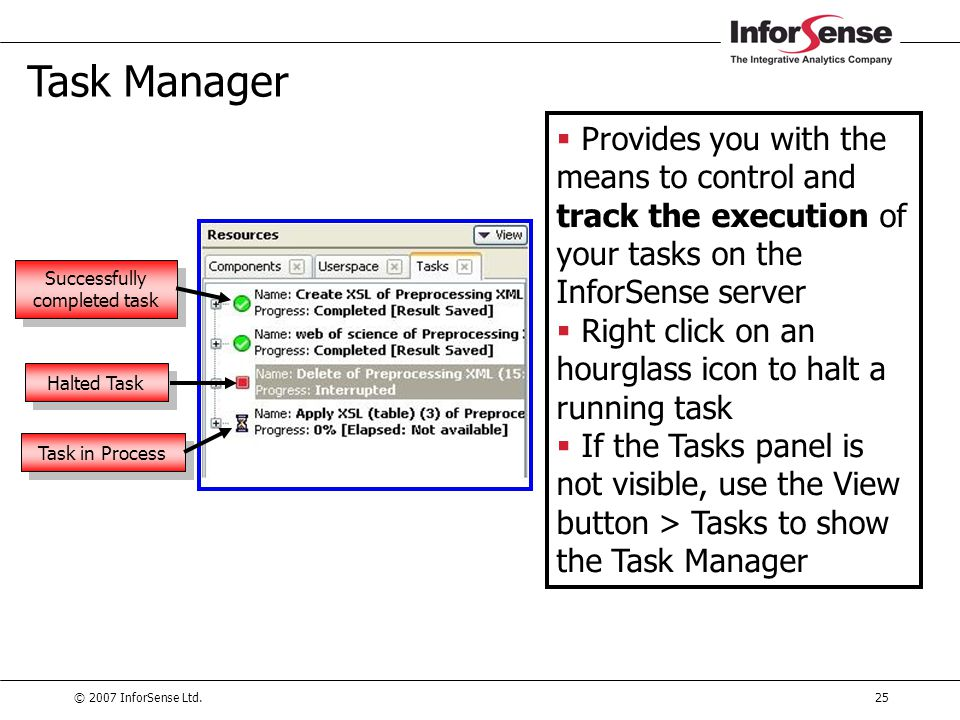 © 2007 InforSense Ltd.25 Task Manager  Provides you with the means to control and track the execution of your tasks on the InforSense server  Right