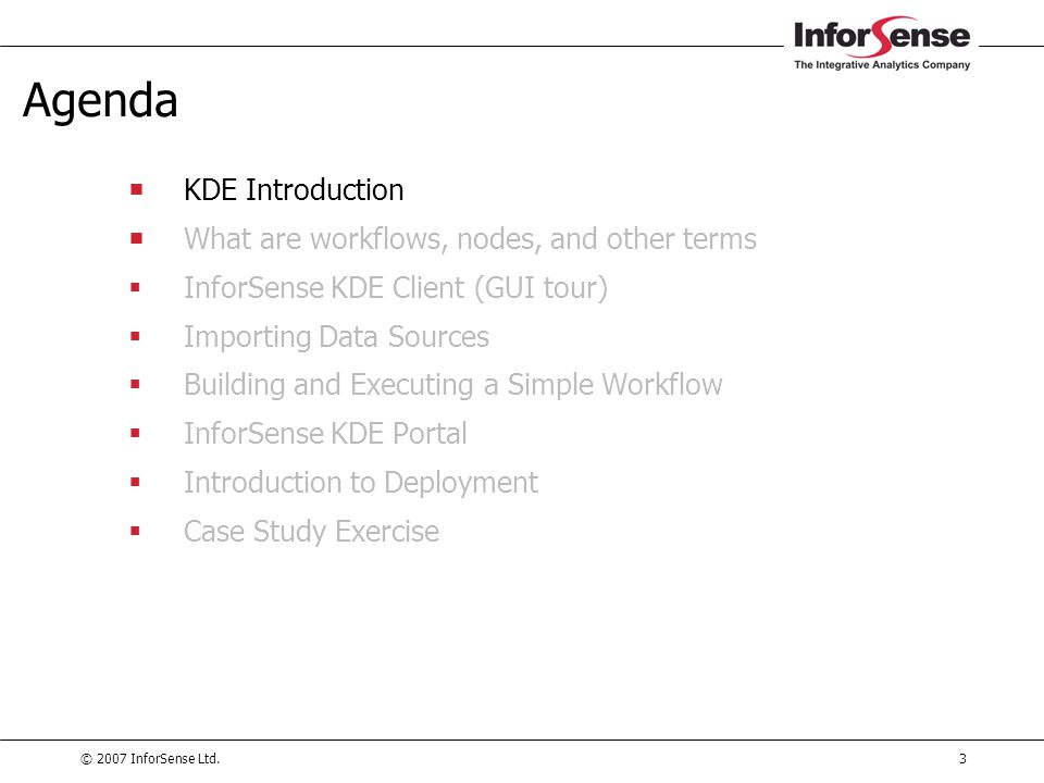 © 2007 InforSense Ltd.74 Agenda  KDE Introduction  What are workflows, nodes, and other terms  InforSense KDE Client (GUI tour)  Importing Data Sources  Building and Executing a Simple Workflow  InforSense KDE Portal  Introduction to Deployment  Case Study Exercise