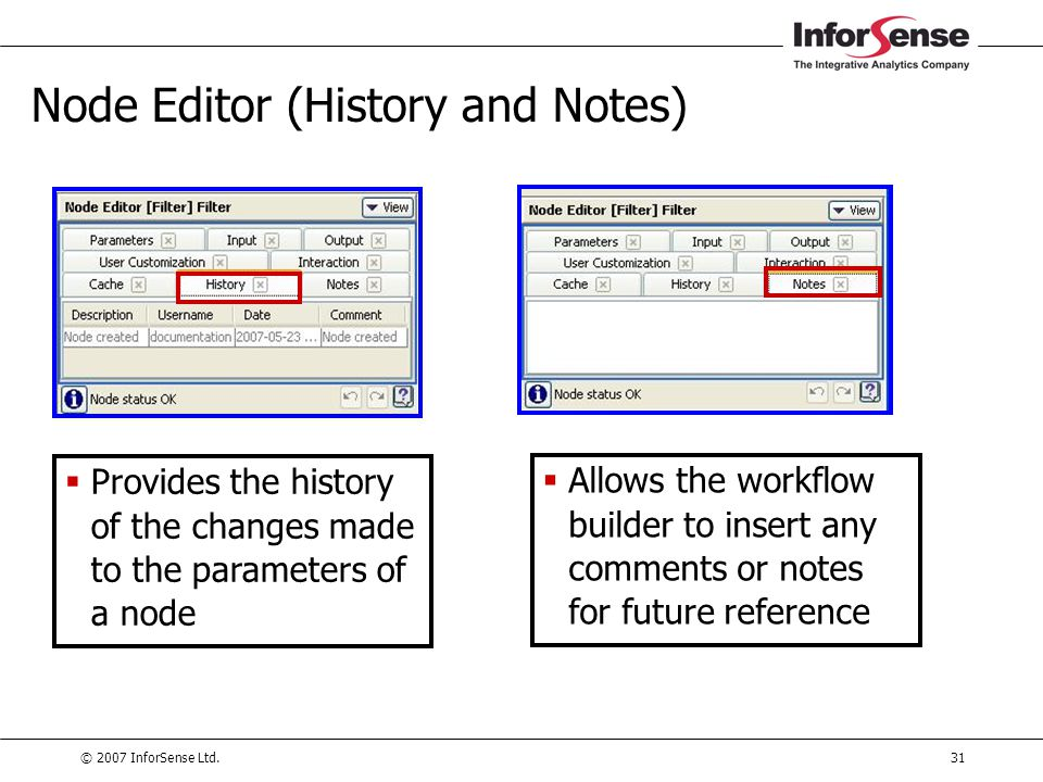 © 2007 InforSense Ltd.31 Node Editor (History and Notes)  Provides the history of the changes made to the parameters of a node  Allows the workflow