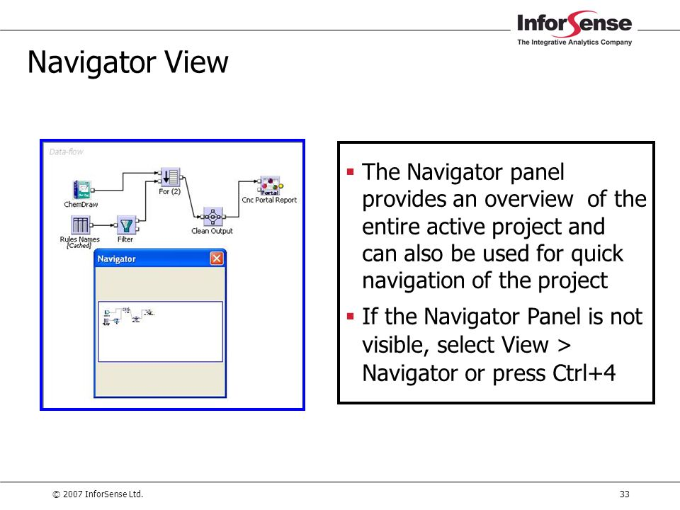© 2007 InforSense Ltd.33 Navigator View  The Navigator panel provides an overview of the entire active project and can also be used for quick navigat