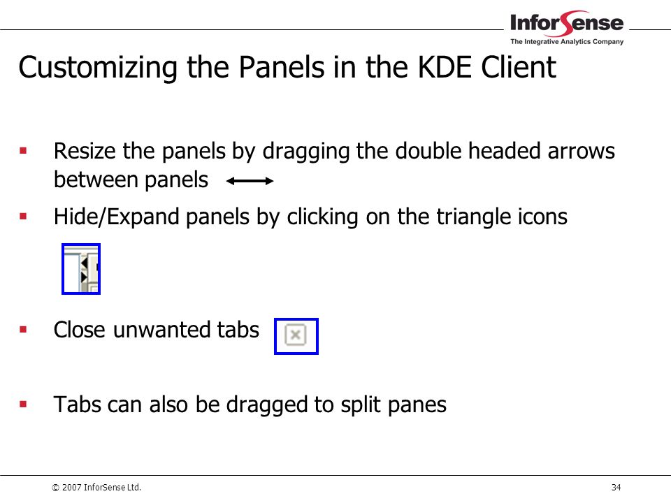 © 2007 InforSense Ltd.34 Customizing the Panels in the KDE Client  Resize the panels by dragging the double headed arrows between panels  Hide/Expan