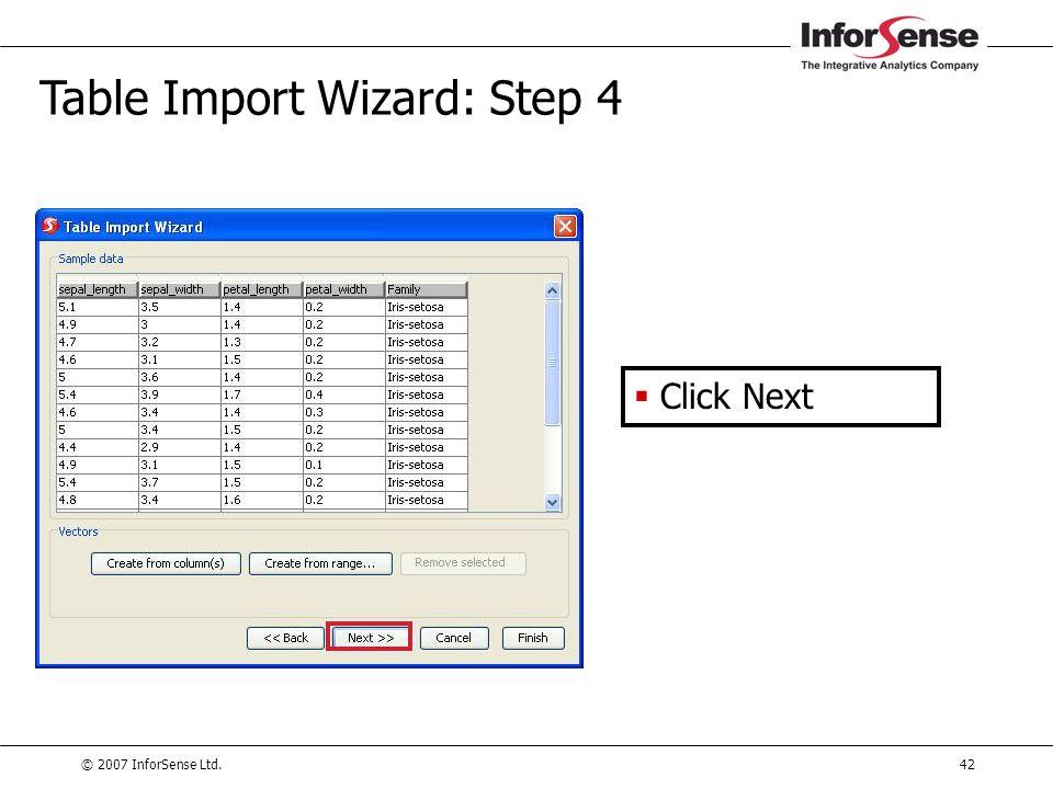 © 2007 InforSense Ltd.42 Table Import Wizard: Step 4  Click Next