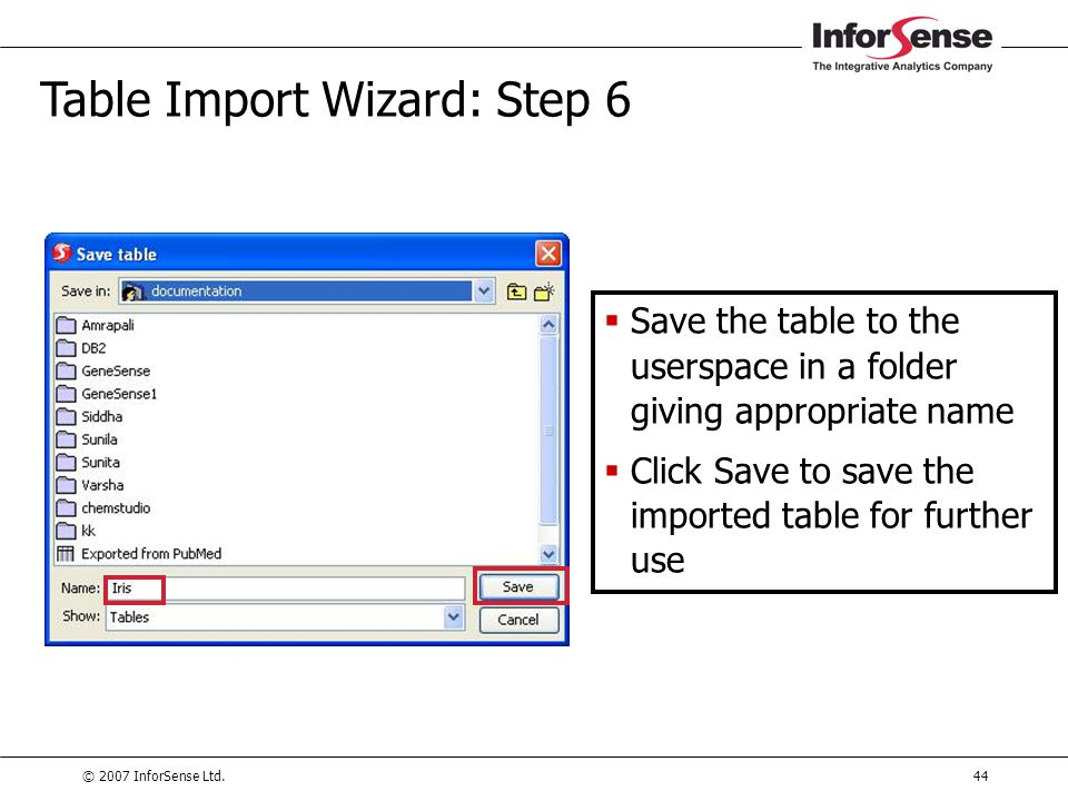 © 2007 InforSense Ltd.44 Table Import Wizard: Step 6  Save the table to the userspace in a folder giving appropriate name  Click Save to save the im