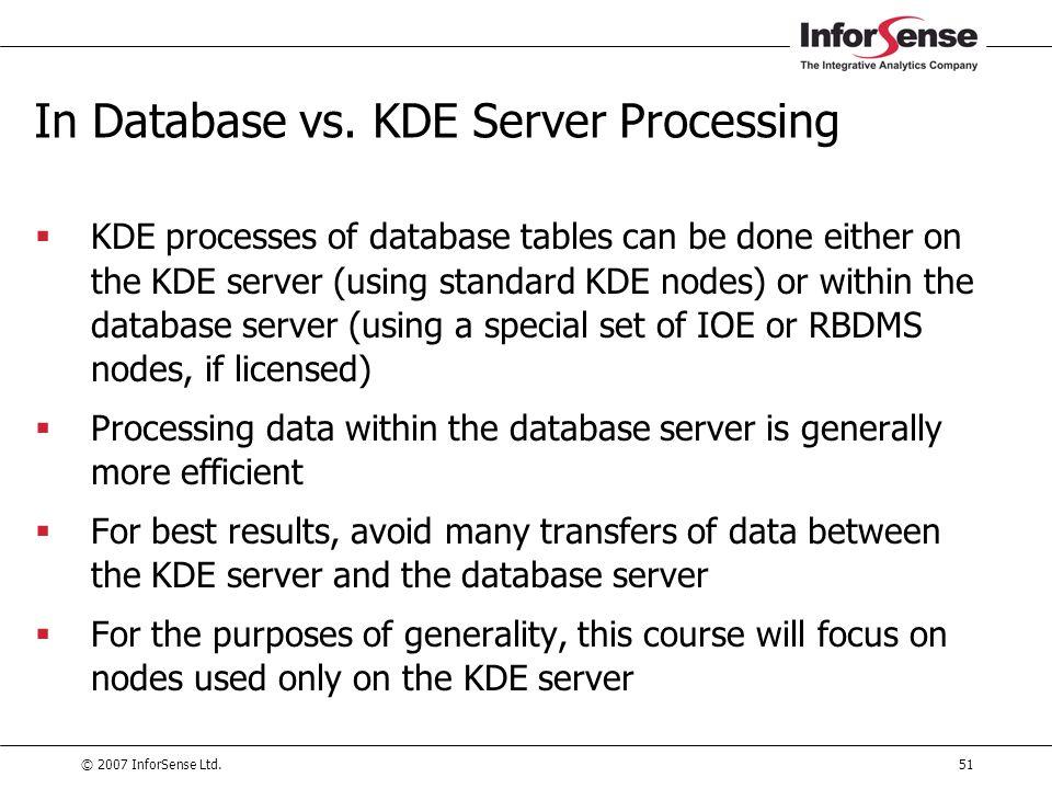 © 2007 InforSense Ltd.51 In Database vs. KDE Server Processing  KDE processes of database tables can be done either on the KDE server (using standard