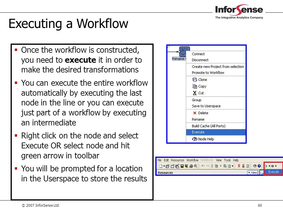 © 2007 InforSense Ltd.60 Executing a Workflow  Once the workflow is constructed, you need to execute it in order to make the desired transformations