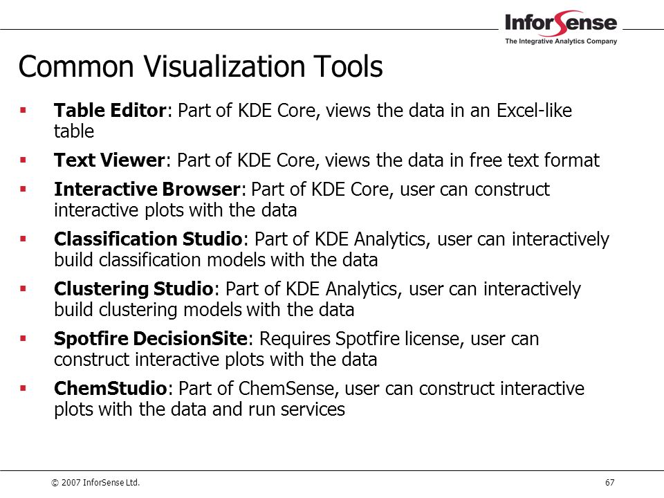 © 2007 InforSense Ltd.67 Common Visualization Tools  Table Editor: Part of KDE Core, views the data in an Excel-like table  Text Viewer: Part of KDE