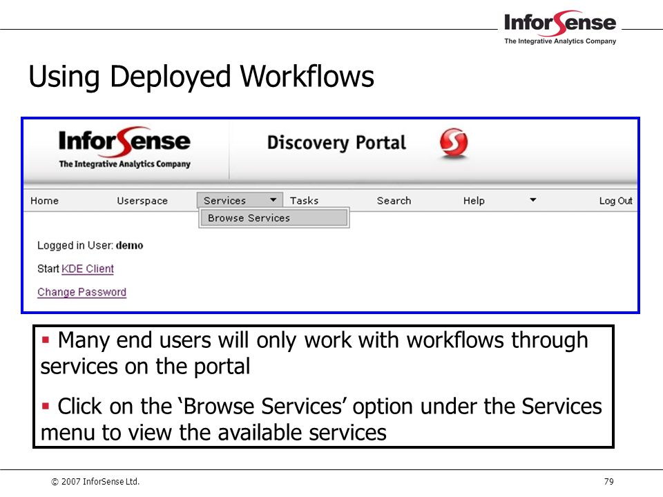 © 2007 InforSense Ltd.79 Using Deployed Workflows  Many end users will only work with workflows through services on the portal  Click on the 'Browse