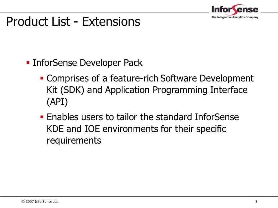 © 2007 InforSense Ltd.8 Product List - Extensions  InforSense Developer Pack  Comprises of a feature-rich Software Development Kit (SDK) and Applica