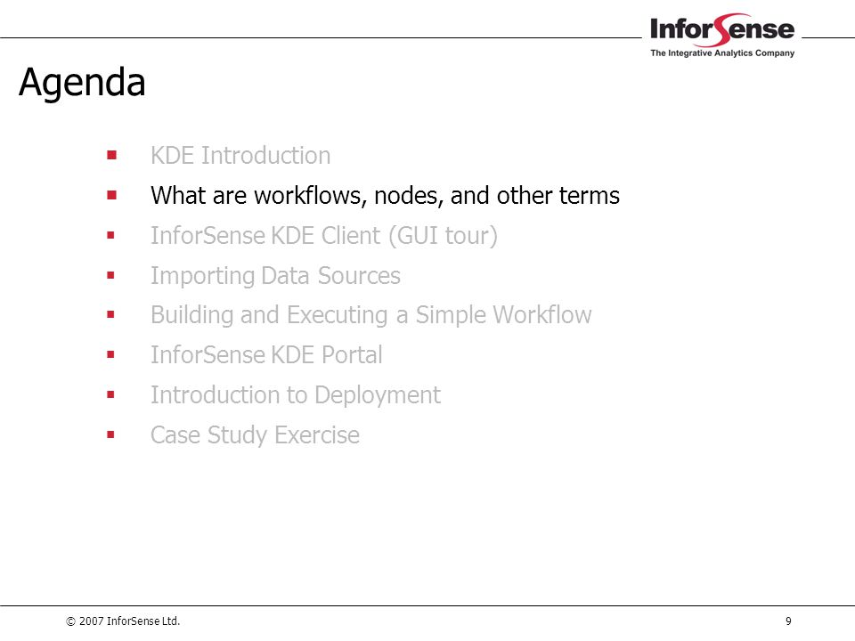 © 2007 InforSense Ltd.9 Agenda  KDE Introduction  What are workflows, nodes, and other terms  InforSense KDE Client (GUI tour)  Importing Data Sou