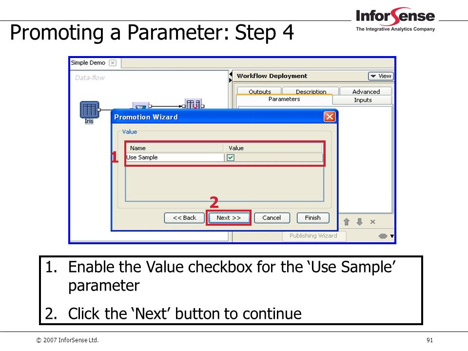 © 2007 InforSense Ltd.91 Promoting a Parameter: Step 4 1.Enable the Value checkbox for the 'Use Sample' parameter 2.Click the 'Next' button to continu