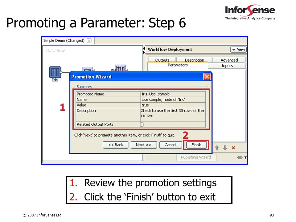 © 2007 InforSense Ltd.93 Promoting a Parameter: Step 6 1.Review the promotion settings 2.Click the 'Finish' button to exit 2 1
