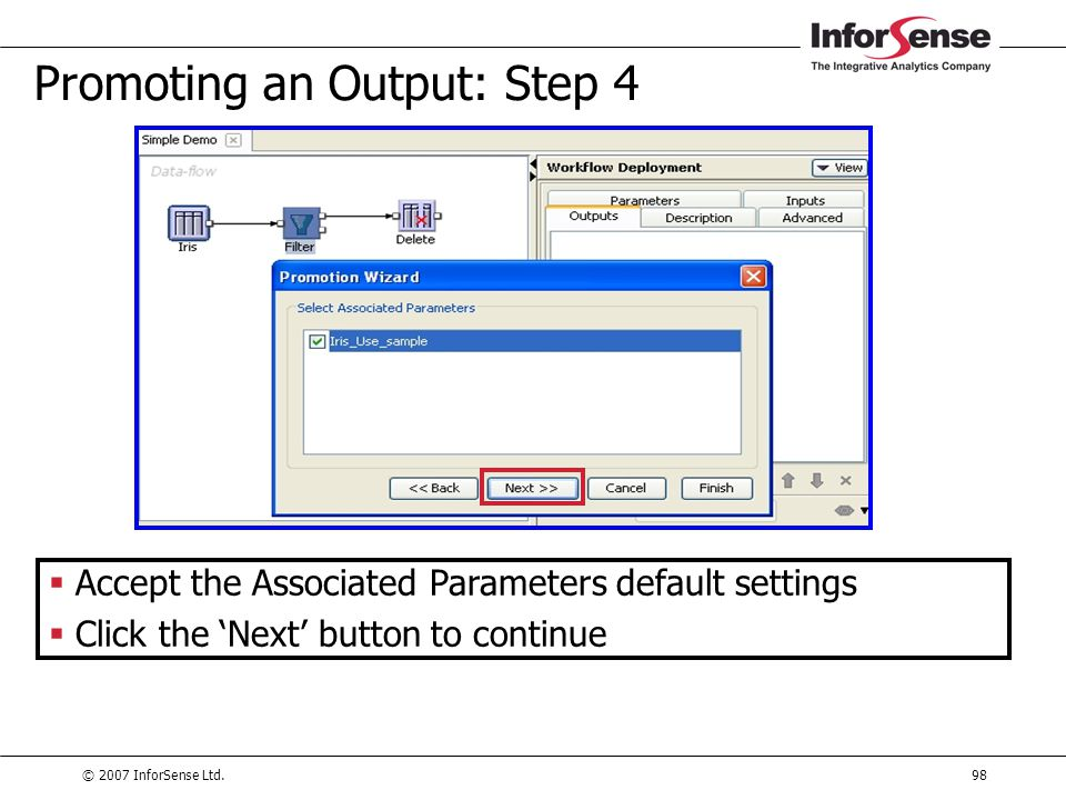 © 2007 InforSense Ltd.98 Promoting an Output: Step 4  Accept the Associated Parameters default settings  Click the 'Next' button to continue