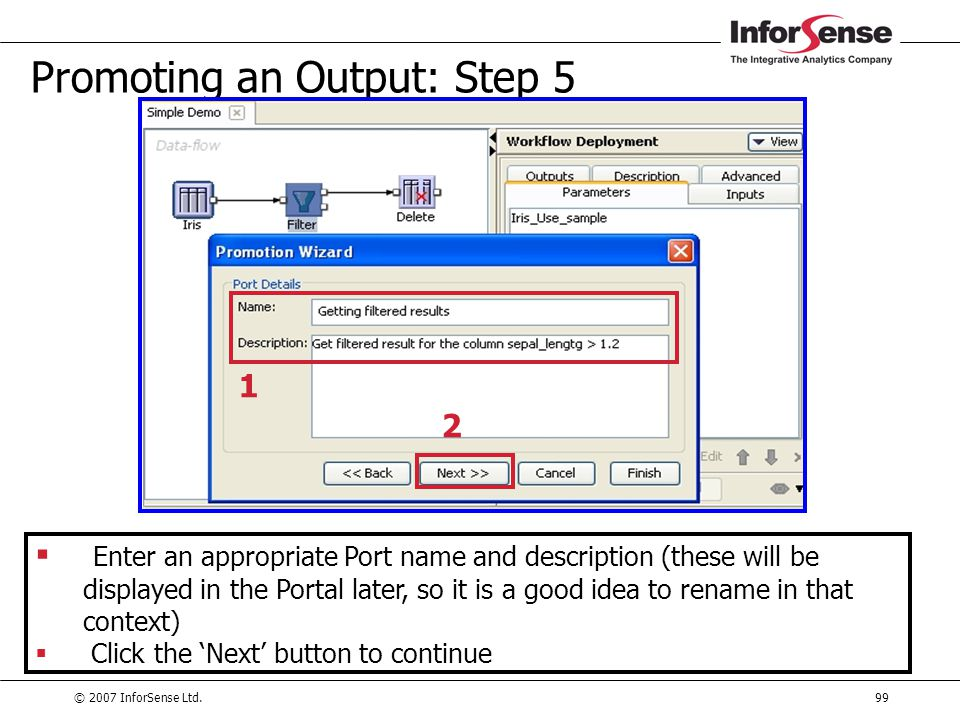 © 2007 InforSense Ltd.99 Promoting an Output: Step 5  Enter an appropriate Port name and description (these will be displayed in the Portal later, so