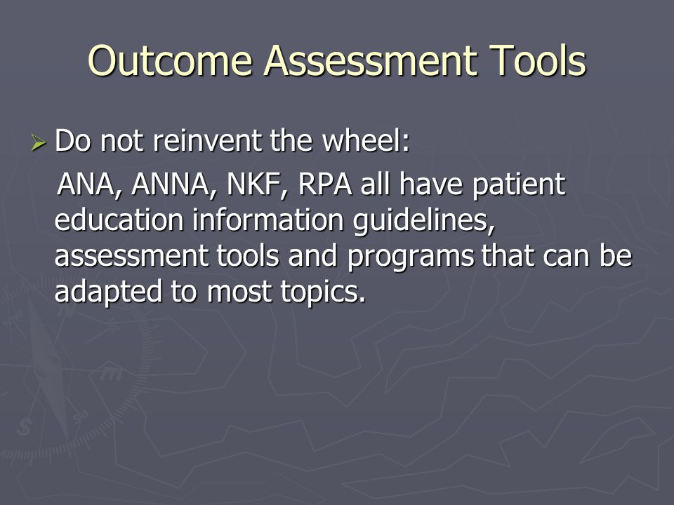 Outcome Assessment Tools  Do not reinvent the wheel: ANA, ANNA, NKF, RPA all have patient education information guidelines, assessment tools and programs that can be adapted to most topics.