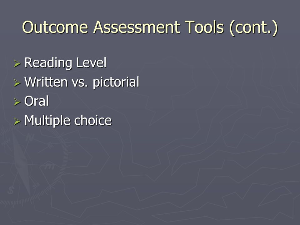 Outcome Assessment Tools (cont.)  Reading Level  Written vs. pictorial  Oral  Multiple choice