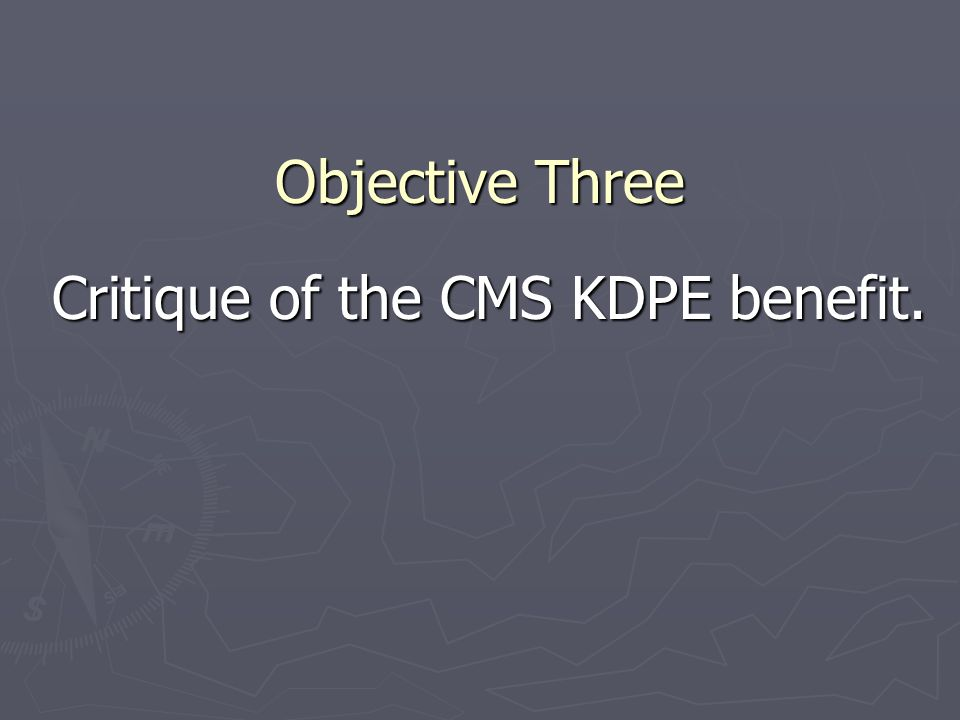 Objective Three Critique of the CMS KDPE benefit. Critique of the CMS KDPE benefit.