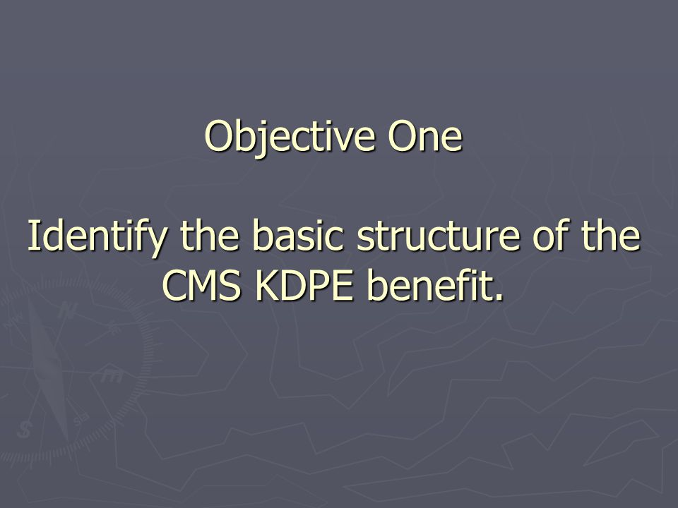 Objective One Identify the basic structure of the CMS KDPE benefit.