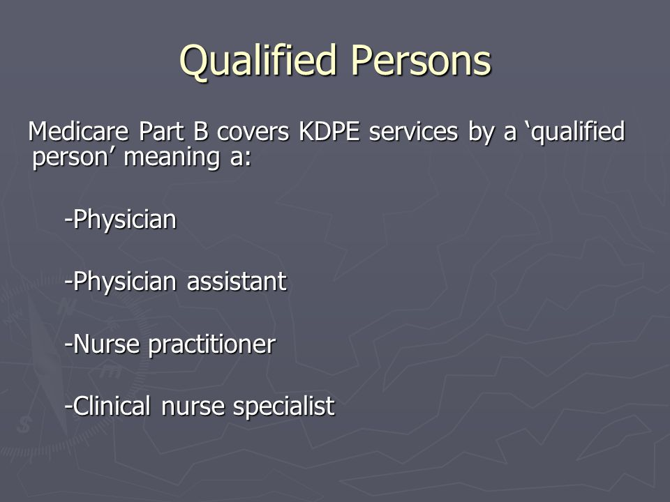 Qualified Persons Medicare Part B covers KDPE services by a 'qualified person' meaning a: Medicare Part B covers KDPE services by a 'qualified person' meaning a: -Physician -Physician -Physician assistant -Physician assistant -Nurse practitioner -Nurse practitioner -Clinical nurse specialist -Clinical nurse specialist