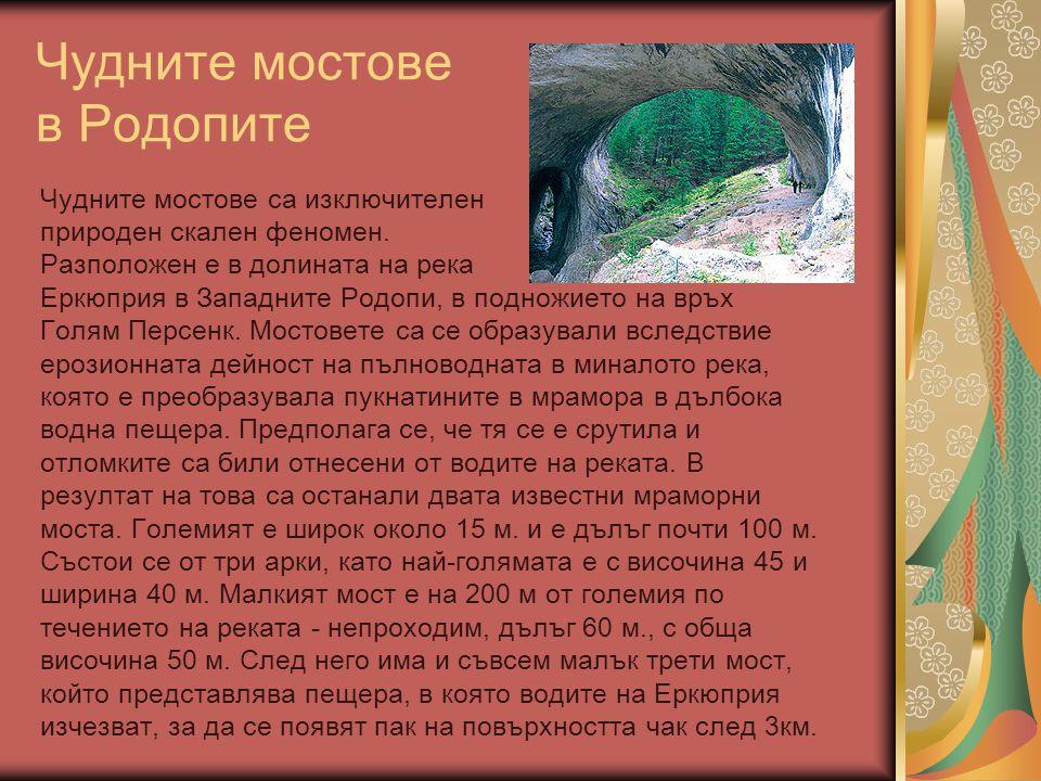 Чудните мостове в Родопите Чудните мостове са изключителен природен скален феномен. Разположен е в долината на река Еркюприя в Западните Родопи, в под