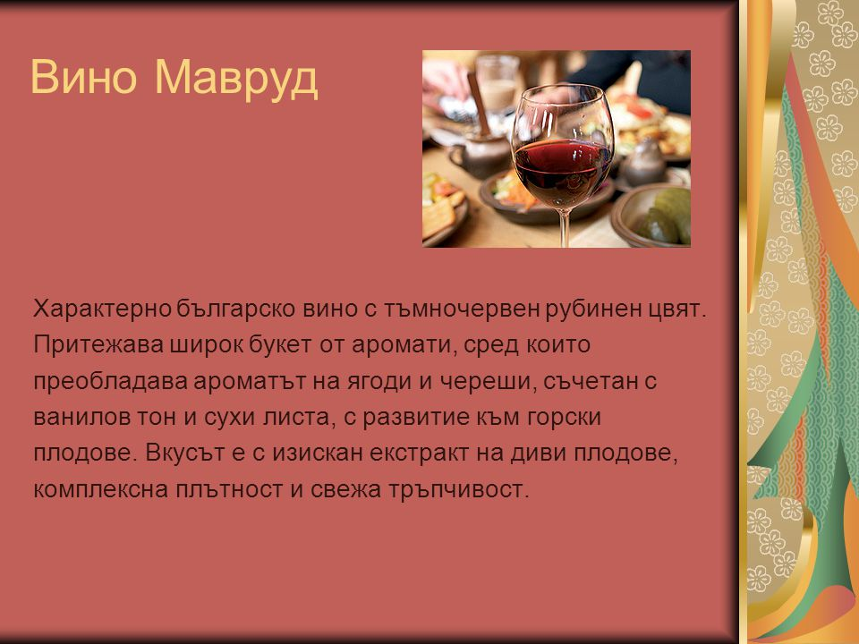 Вино Мавруд Характерно българско вино с тъмночервен рубинен цвят. Притежава широк букет от аромати, сред които преобладава ароматът на ягоди и череши,