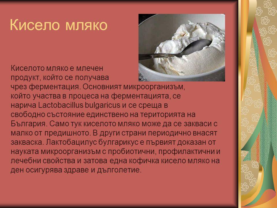 Кисело мляко Киселото мляко е млечен продукт, който се получава чрез ферментация. Основният микроорганизъм, който участва в процеса на ферментацията,