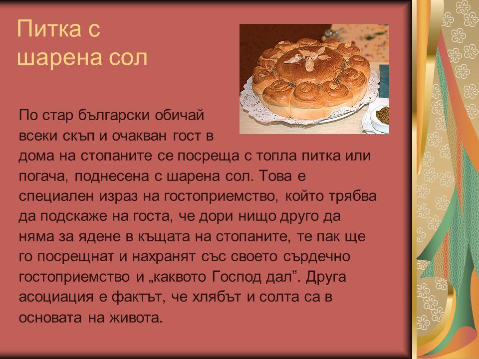 Питка с шарена сол По стар български обичай всеки скъп и очакван гост в дома на стопаните се посреща с топла питка или погача, поднесена с шарена сол.