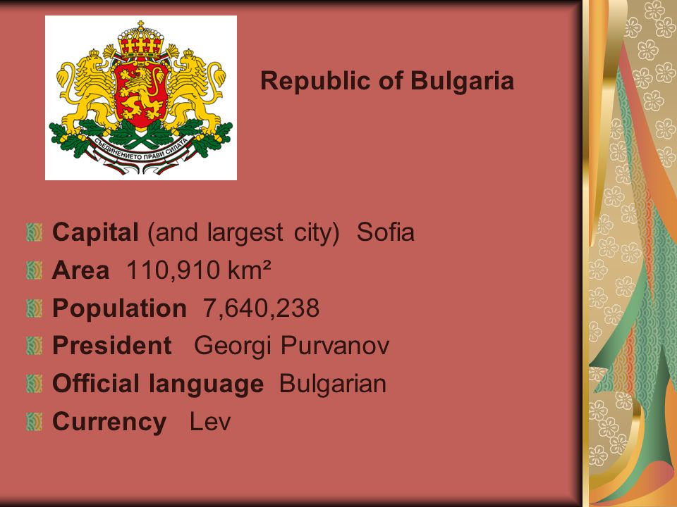 Republic of Bulgaria Capital (and largest city) Sofia Area 110,910 km² Population 7,640,238 President Georgi Purvanov Official language Bulgarian Currency Lev