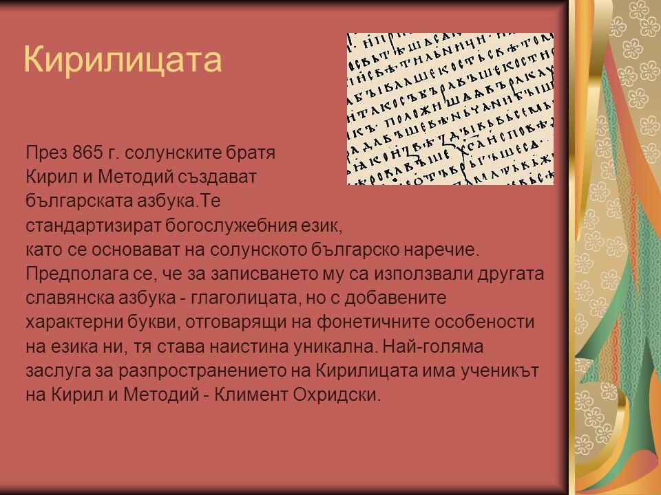 Кирилицата През 865 г. солунските братя Кирил и Методий създават българската азбука.Те стандартизират богослужебния език, като се основават на солунск