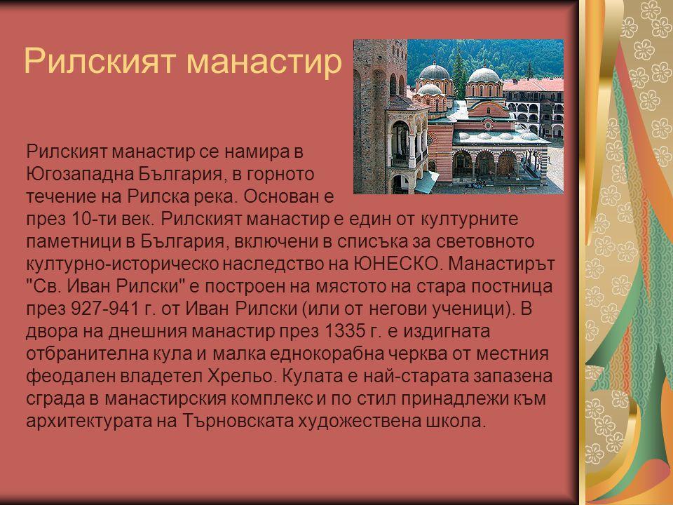 Рилският манастир Рилският манастир се намира в Югозападна България, в горното течение на Рилска река. Основан е през 10-ти век. Рилският манастир е е