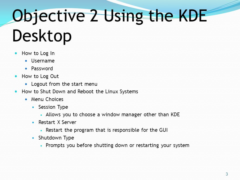 Objective 2 Using the KDE Desktop  How to Log In  Username  Password  How to Log Out  Logout from the start menu  How to Shut Down and Reboot the Linux Systems  Menu Choices  Session Type  Allows you to choose a window manager other than KDE  Restart X Server  Restart the program that is responsible for the GUI  Shutdown Type  Prompts you before shutting down or restarting your system 3